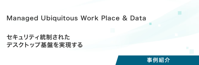 プロジェクト事例:Managed Ubiquitous Work Place & Data